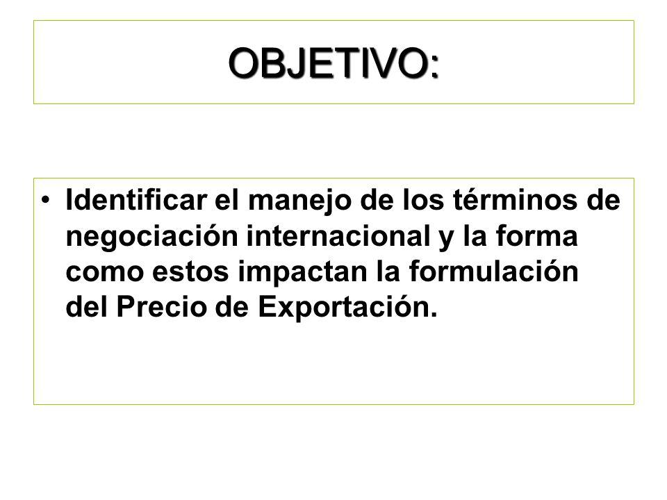 OBJETIVO: Identificar el manejo de los términos de negociación internacional y la forma como estos impactan la formulación del Precio de Exportación.