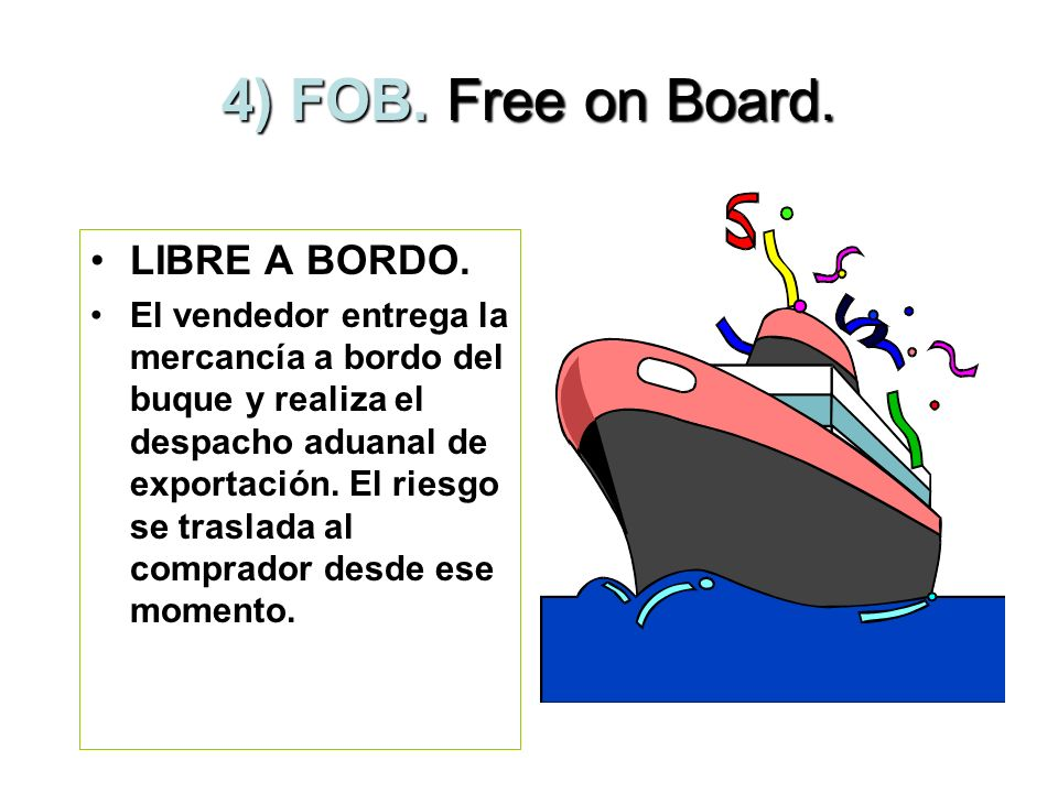 4) FOB. Free on Board. LIBRE A BORDO.