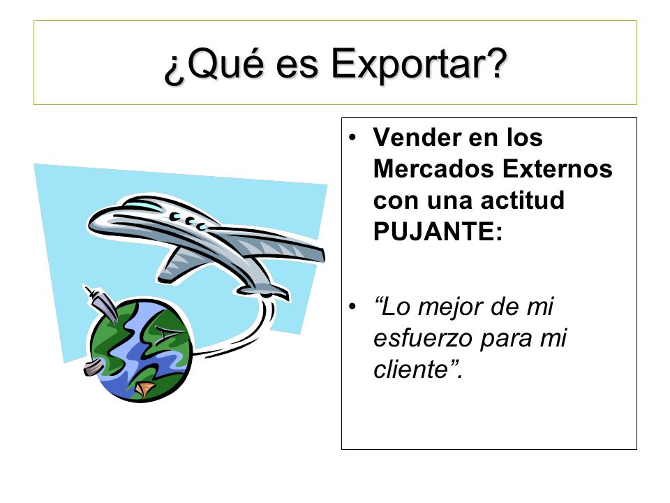 ¿Qué es Exportar Vender en los Mercados Externos con una actitud PUJANTE: Lo mejor de mi esfuerzo para mi cliente .