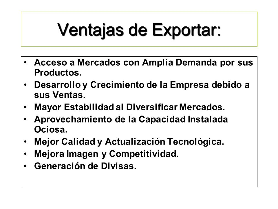 Ventajas de Exportar: Acceso a Mercados con Amplia Demanda por sus Productos. Desarrollo y Crecimiento de la Empresa debido a sus Ventas.