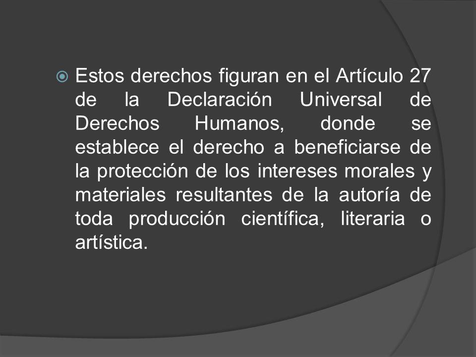 Estos derechos figuran en el Artículo 27 de la Declaración Universal de Derechos Humanos, donde se establece el derecho a beneficiarse de la protección de los intereses morales y materiales resultantes de la autoría de toda producción científica, literaria o artística.