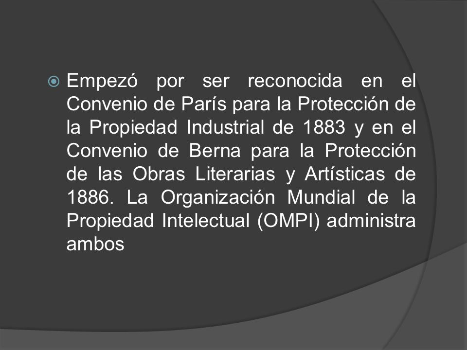Empezó por ser reconocida en el Convenio de París para la Protección de la Propiedad Industrial de 1883 y en el Convenio de Berna para la Protección de las Obras Literarias y Artísticas de 1886.