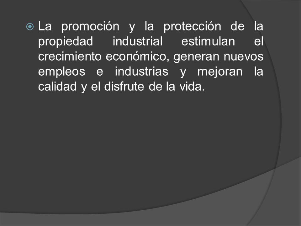 La promoción y la protección de la propiedad industrial estimulan el crecimiento económico, generan nuevos empleos e industrias y mejoran la calidad y el disfrute de la vida.