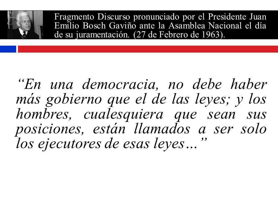 Fragmento Discurso pronunciado por el Presidente Juan Emilio Bosch Gaviño ante la Asamblea Nacional el día de su juramentación. (27 de Febrero de 1963).