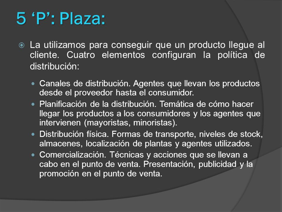 5 'P': Plaza: La utilizamos para conseguir que un producto llegue al cliente. Cuatro elementos configuran la política de distribución: