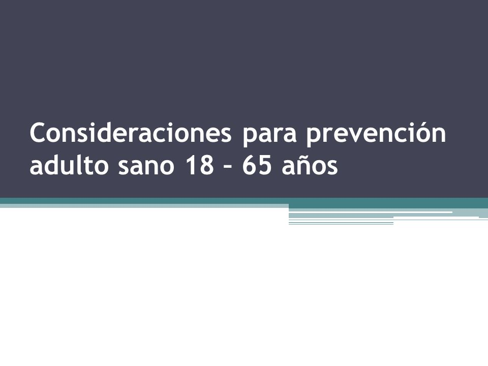 Consideraciones para prevención adulto sano 18 – 65 años