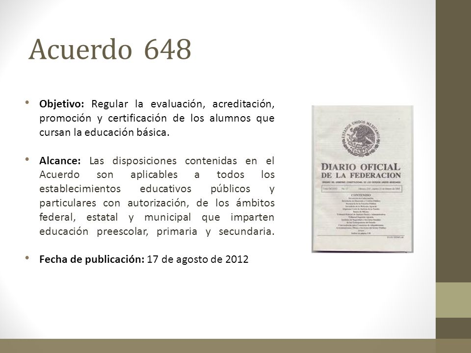 Acuerdo 648Objetivo: Regular la evaluación, acreditación, promoción y certificación de los alumnos que cursan la educación básica.