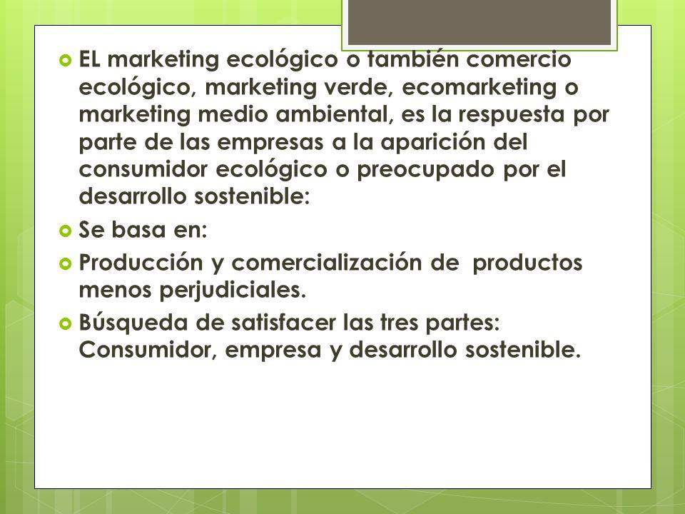 EL marketing ecológico o también comercio ecológico, marketing verde, ecomarketing o marketing medio ambiental, es la respuesta por parte de las empresas a la aparición del consumidor ecológico o preocupado por el desarrollo sostenible: