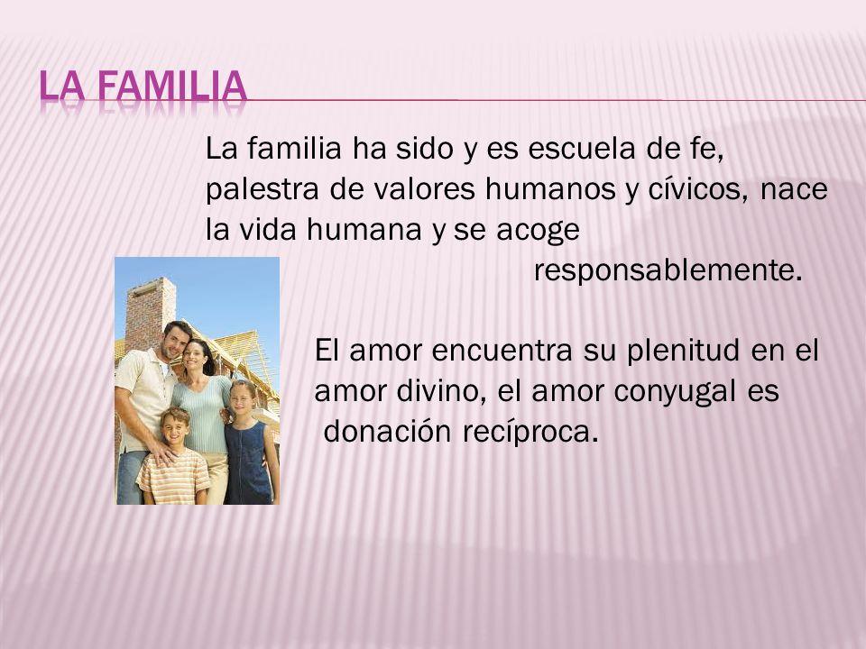 LA FAMILIA La familia ha sido y es escuela de fe, palestra de valores humanos y cívicos, nace la vida humana y se acoge.