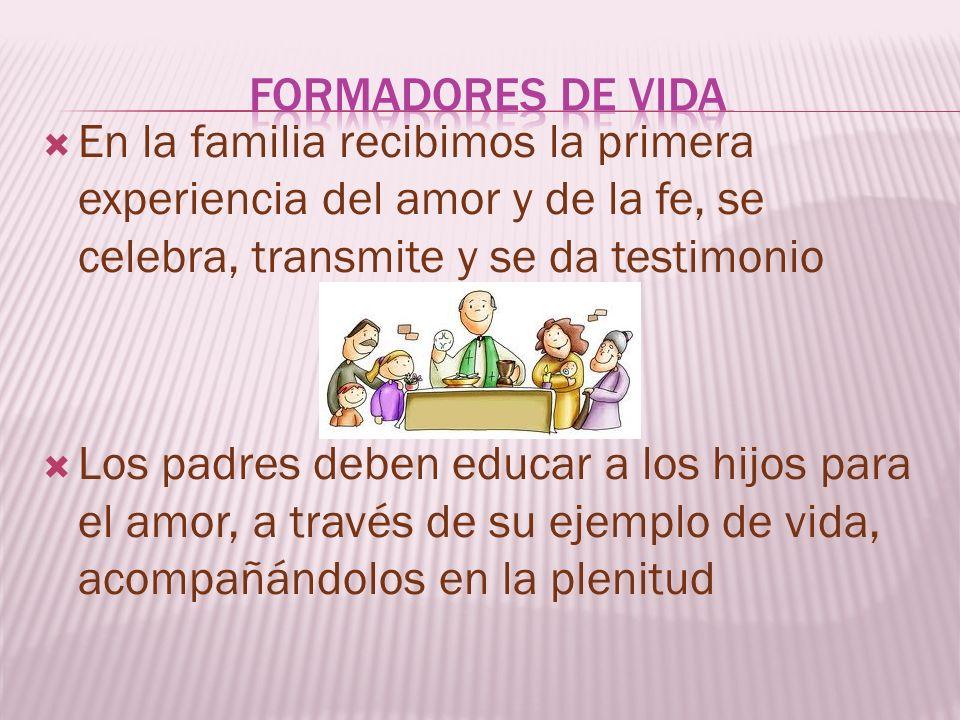 Formadores de vida En la familia recibimos la primera experiencia del amor y de la fe, se celebra, transmite y se da testimonio.