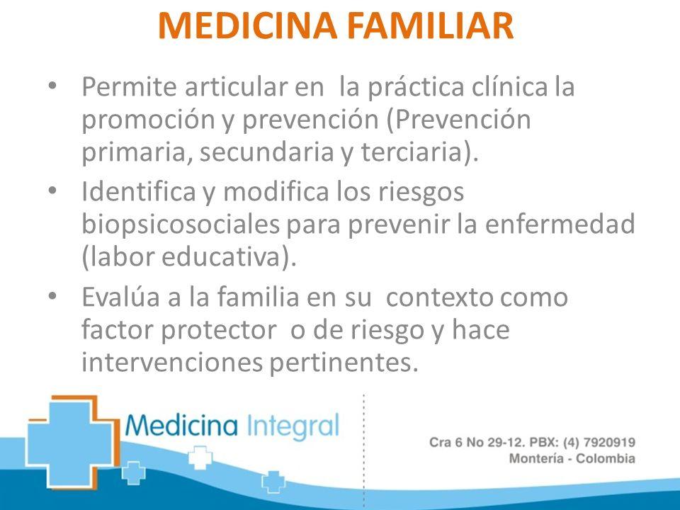 MEDICINA FAMILIAR Permite articular en la práctica clínica la promoción y prevención (Prevención primaria, secundaria y terciaria).