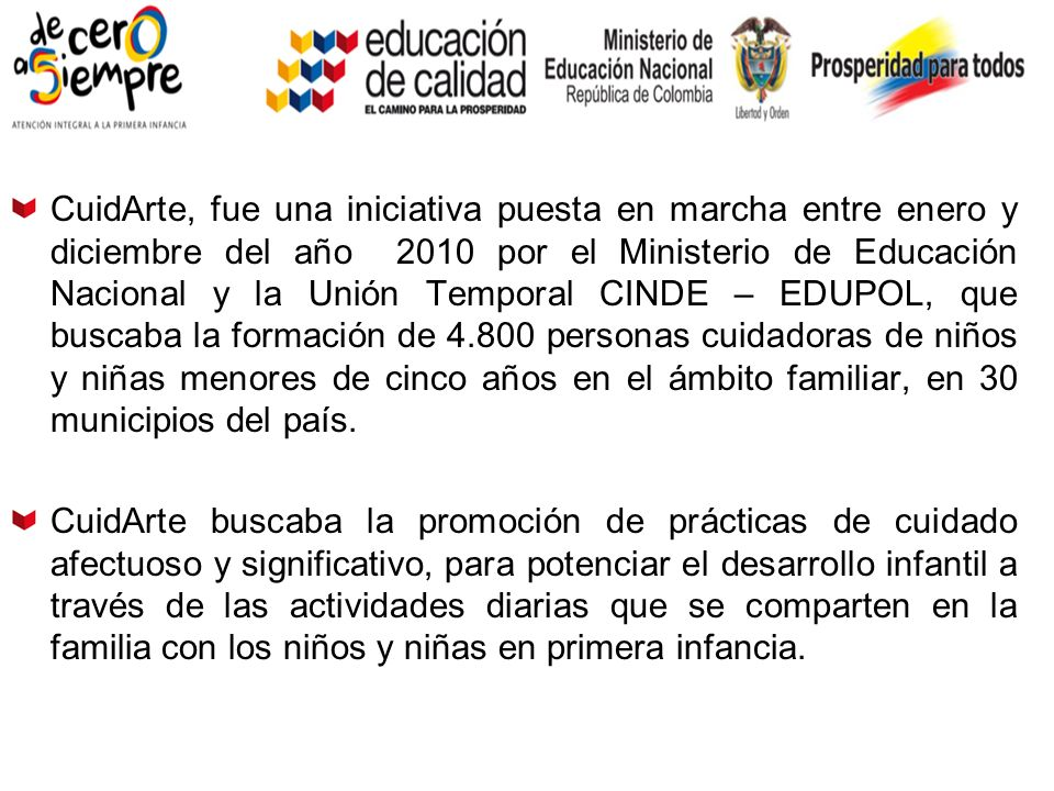 CuidArte, fue una iniciativa puesta en marcha entre enero y diciembre del año 2010 por el Ministerio de Educación Nacional y la Unión Temporal CINDE – EDUPOL, que buscaba la formación de 4.800 personas cuidadoras de niños y niñas menores de cinco años en el ámbito familiar, en 30 municipios del país.