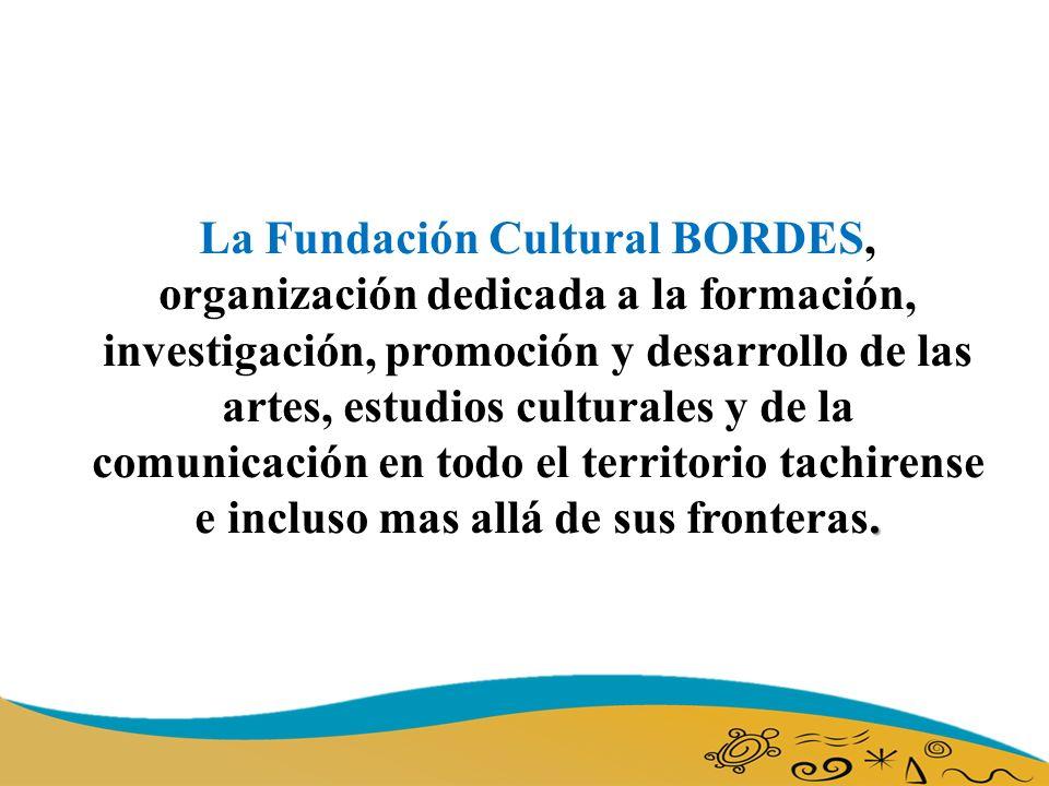 La Fundación Cultural BORDES, organización dedicada a la formación, investigación, promoción y desarrollo de las artes, estudios culturales y de la comunicación en todo el territorio tachirense e incluso mas allá de sus fronteras.