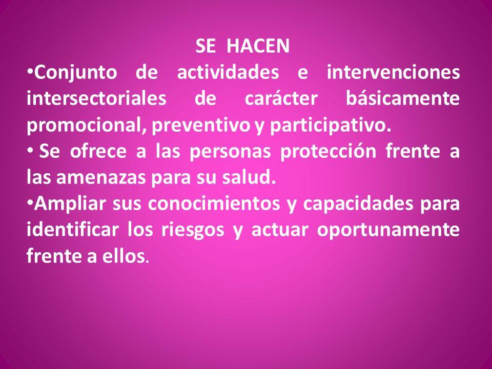 SE HACEN Conjunto de actividades e intervenciones intersectoriales de carácter básicamente promocional, preventivo y participativo.