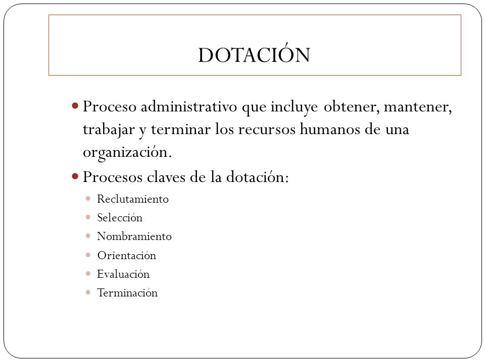 DOTACIÓN Proceso administrativo que incluye obtener, mantener, trabajar y terminar los recursos humanos de una organización.