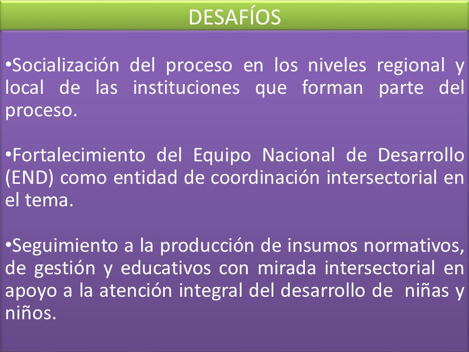 DESAFÍOS Socialización del proceso en los niveles regional y local de las instituciones que forman parte del proceso.