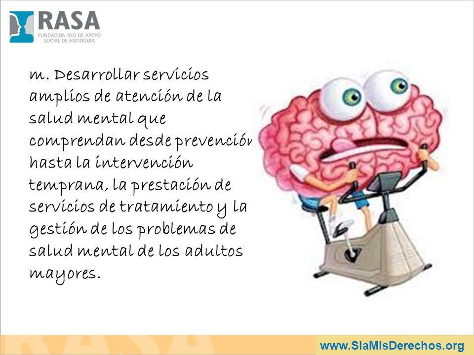 m. Desarrollar servicios amplios de atención de la salud mental que comprendan desde prevención hasta la intervención temprana, la prestación de servicios de tratamiento y la gestión de los problemas de salud mental de los adultos mayores.