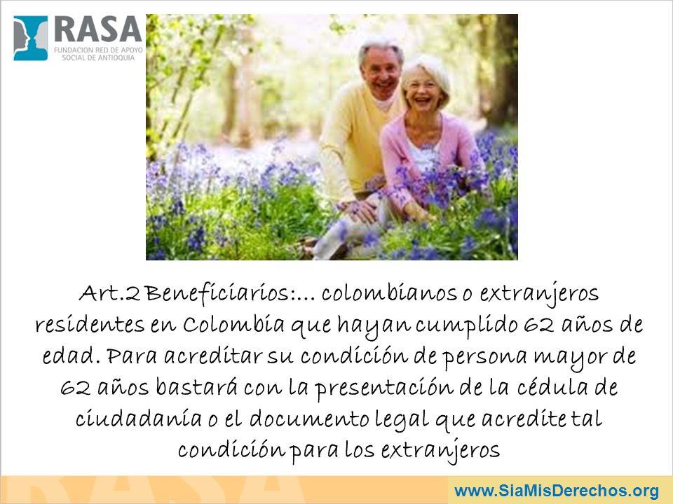 Art.2 Beneficiarios:… colombianos o extranjeros residentes en Colombia que hayan cumplido 62 años de edad. Para acreditar su condición de persona mayor de 62 años bastará con la presentación de la cédula de ciudadanía o el documento legal que acredite tal condición para los extranjeros