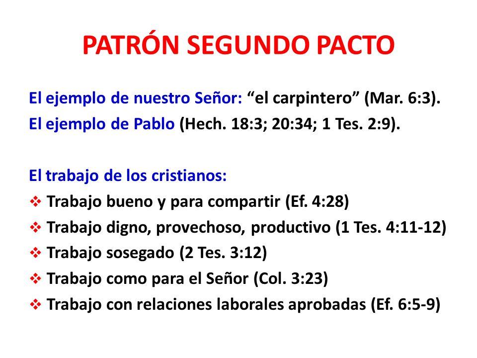 PATRÓN SEGUNDO PACTO El ejemplo de nuestro Señor: el carpintero (Mar. 6:3). El ejemplo de Pablo (Hech. 18:3; 20:34; 1 Tes. 2:9).