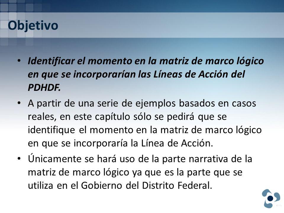 Objetivo Identificar el momento en la matriz de marco lógico en que se incorporarían las Líneas de Acción del PDHDF.