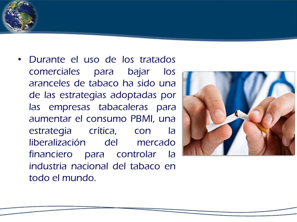 Durante el uso de los tratados comerciales para bajar los aranceles de tabaco ha sido una de las estrategias adoptadas por las empresas tabacaleras para aumentar el consumo PBMI, una estrategia crítica, con la liberalización del mercado financiero para controlar la industria nacional del tabaco en todo el mundo.