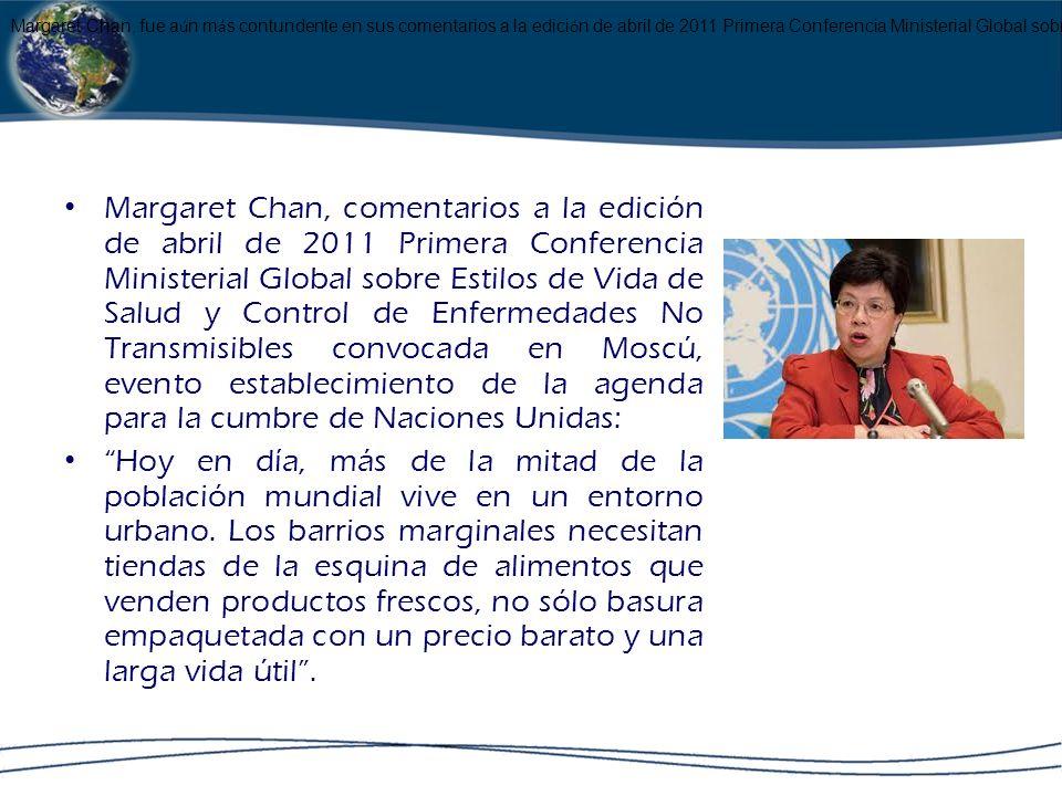 Margaret Chan, fue aún más contundente en sus comentarios a la edición de abril de 2011 Primera Conferencia Ministerial Global sobre Estilos de Vida de Salud y Control de Enfermedades No Transmisibles convocada en Moscú, considerado como un evento establecimiento de la agenda para la cumbre de Naciones Unidas: