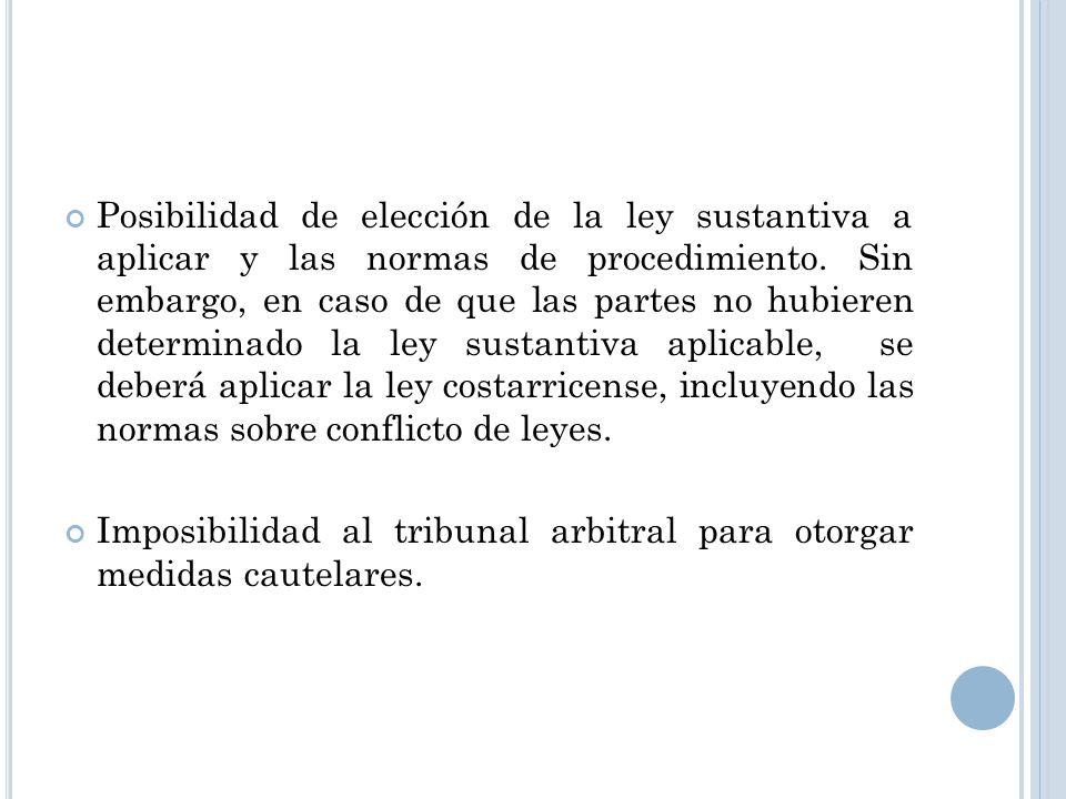 Posibilidad de elección de la ley sustantiva a aplicar y las normas de procedimiento. Sin embargo, en caso de que las partes no hubieren determinado la ley sustantiva aplicable, se deberá aplicar la ley costarricense, incluyendo las normas sobre conflicto de leyes.