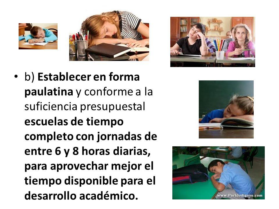 b) Establecer en forma paulatina y conforme a la suficiencia presupuestal escuelas de tiempo completo con jornadas de entre 6 y 8 horas diarias, para aprovechar mejor el tiempo disponible para el desarrollo académico.
