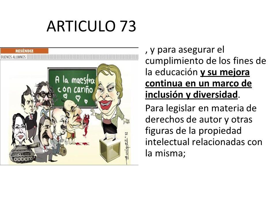 ARTICULO 73 , y para asegurar el cumplimiento de los fines de la educación y su mejora continua en un marco de inclusión y diversidad.