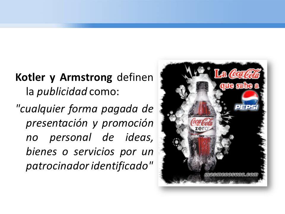 Kotler y Armstrong definen la publicidad como: cualquier forma pagada de presentación y promoción no personal de ideas, bienes o servicios por un patrocinador identificado