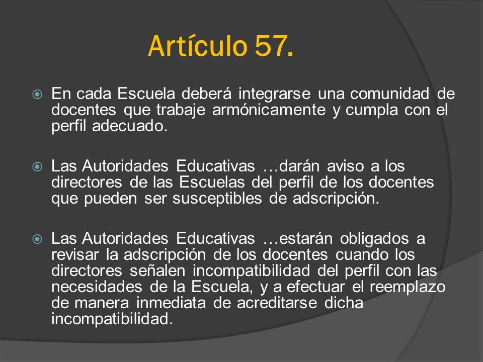 Artículo 57.En cada Escuela deberá integrarse una comunidad de docentes que trabaje armónicamente y cumpla con el perfil adecuado.