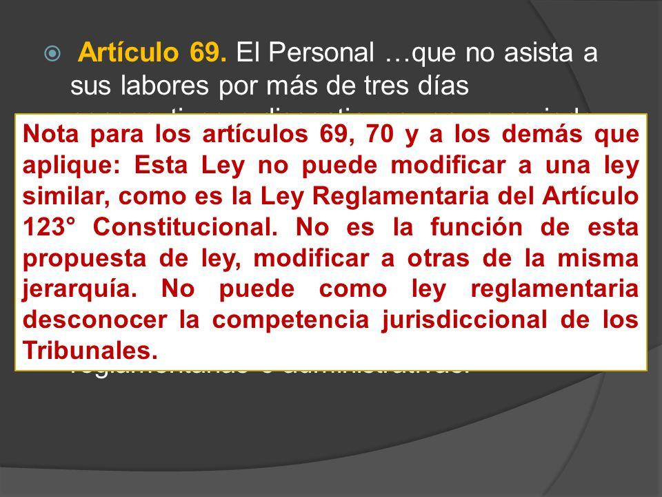 Artículo 69. El Personal …que no asista a sus labores por más de tres días consecutivos o discontinuos, en un periodo de treinta días naturales, sin causa justificada será separado del servicio público.