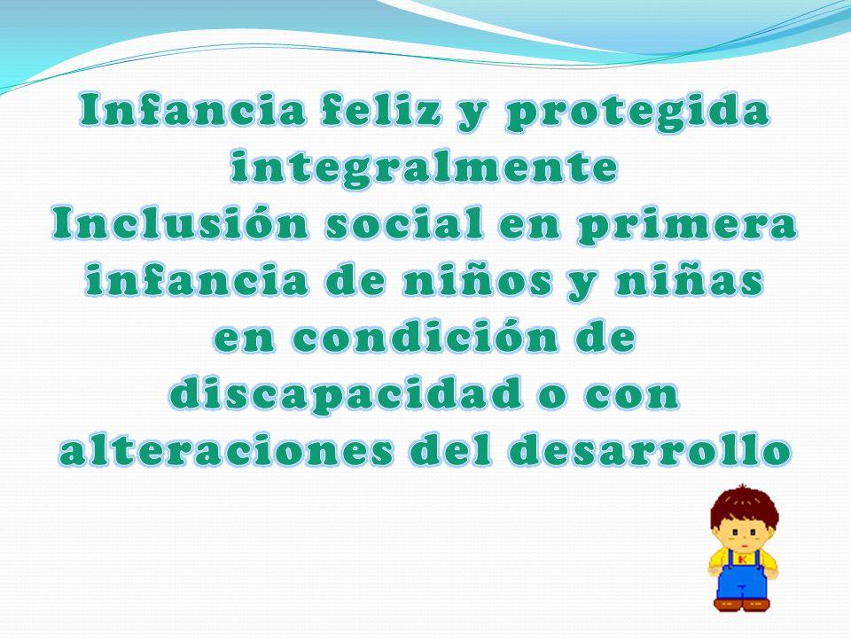 Infancia feliz y protegida integralmente Inclusión social en primera infancia de niños y niñas en condición de discapacidad o con alteraciones del desarrollo