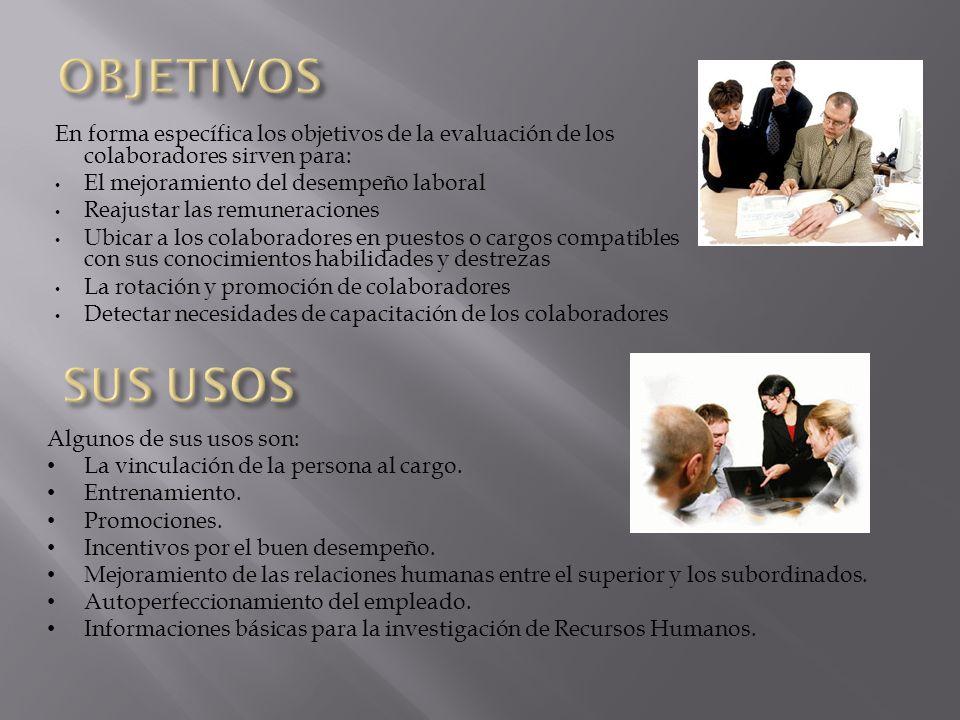 OBJETIVOS En forma específica los objetivos de la evaluación de los colaboradores sirven para: El mejoramiento del desempeño laboral.