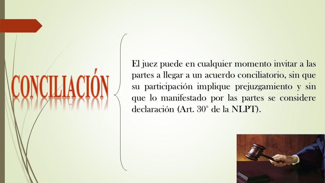 El juez puede en cualquier momento invitar a las partes a llegar a un acuerdo conciliatorio, sin que su participación implique prejuzgamiento y sin que lo manifestado por las partes se considere declaración (Art. 30° de la NLPT).
