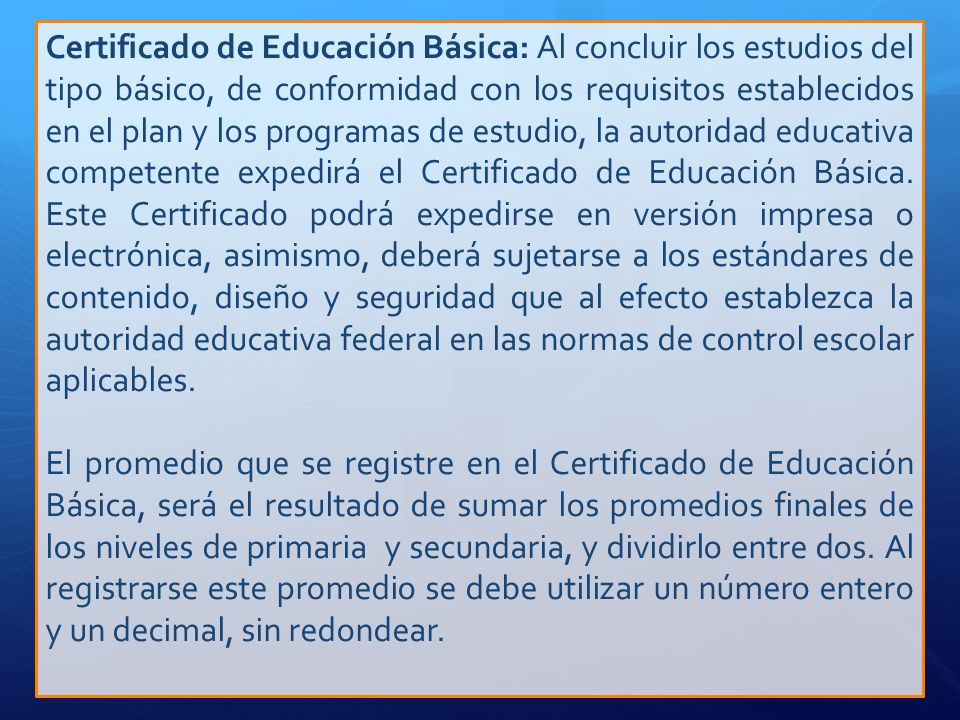 Certificado de Educación Básica: Al concluir los estudios del tipo básico, de conformidad con los requisitos establecidos en el plan y los programas de estudio, la autoridad educativa competente expedirá el Certificado de Educación Básica. Este Certificado podrá expedirse en versión impresa o electrónica, asimismo, deberá sujetarse a los estándares de contenido, diseño y seguridad que al efecto establezca la autoridad educativa federal en las normas de control escolar aplicables.