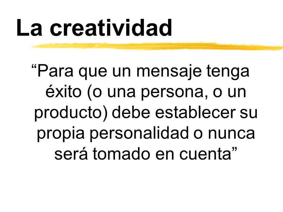 La creatividad Para que un mensaje tenga éxito (o una persona, o un producto) debe establecer su propia personalidad o nunca será tomado en cuenta