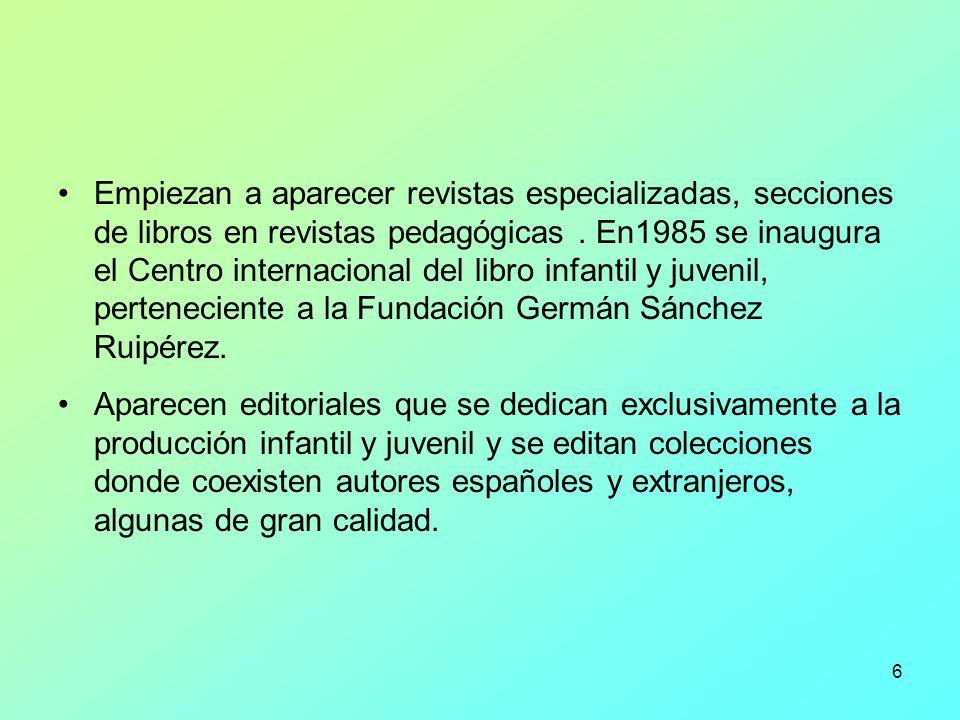 Empiezan a aparecer revistas especializadas, secciones de libros en revistas pedagógicas . En1985 se inaugura el Centro internacional del libro infantil y juvenil, perteneciente a la Fundación Germán Sánchez Ruipérez.