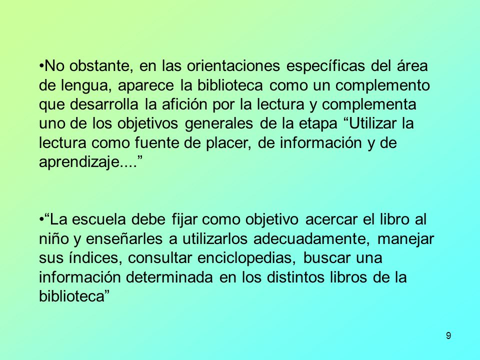 No obstante, en las orientaciones específicas del área de lengua, aparece la biblioteca como un complemento que desarrolla la afición por la lectura y complementa uno de los objetivos generales de la etapa Utilizar la lectura como fuente de placer, de información y de aprendizaje....
