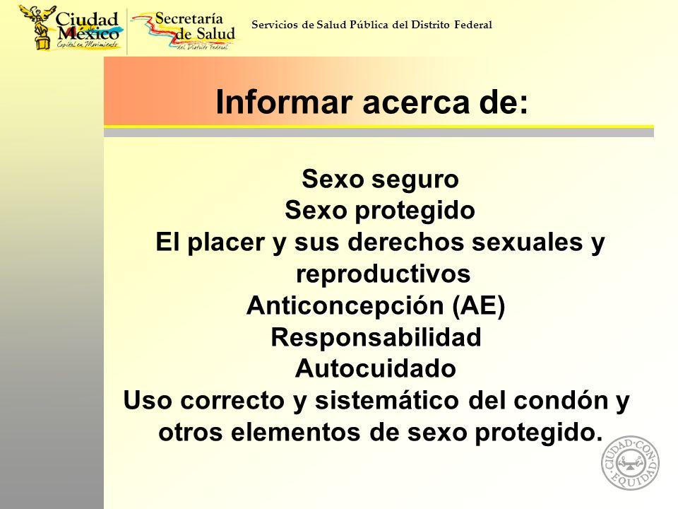 Informar acerca de: Sexo seguro Sexo protegido El placer y sus derechos sexuales y reproductivos Anticoncepción (AE) Responsabilidad Autocuidado Uso correcto y sistemático del condón y otros elementos de sexo protegido.