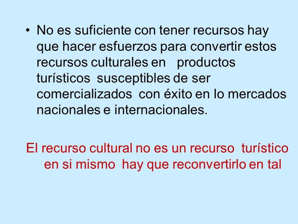 No es suficiente con tener recursos hay que hacer esfuerzos para convertir estos recursos culturales en productos turísticos susceptibles de ser comercializados con éxito en lo mercados nacionales e internacionales.