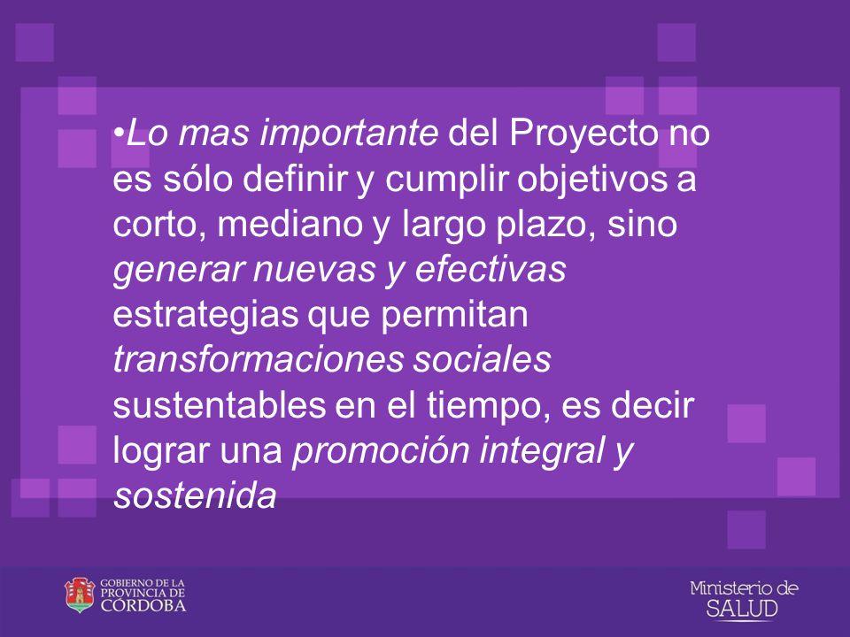 •Lo mas importante del Proyecto no es sólo definir y cumplir objetivos a corto, mediano y largo plazo, sino generar nuevas y efectivas estrategias que permitan transformaciones sociales sustentables en el tiempo, es decir lograr una promoción integral y sostenida
