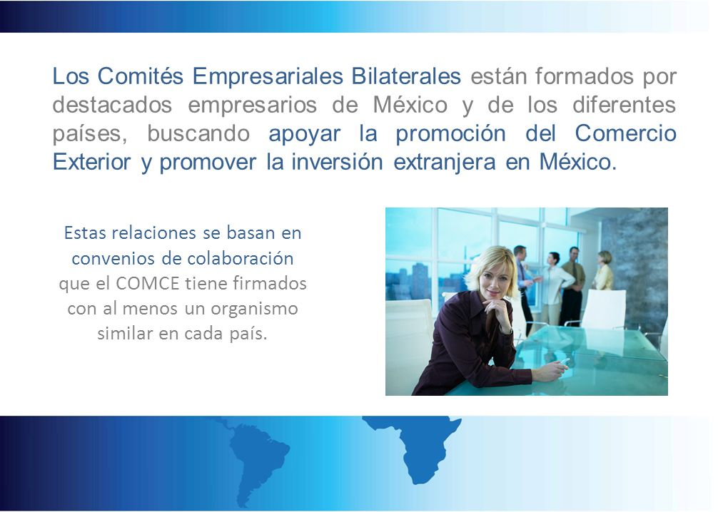 Los Comités Empresariales Bilaterales están formados por destacados empresarios de México y de los diferentes países, buscando apoyar la promoción del Comercio Exterior y promover la inversión extranjera en México.
