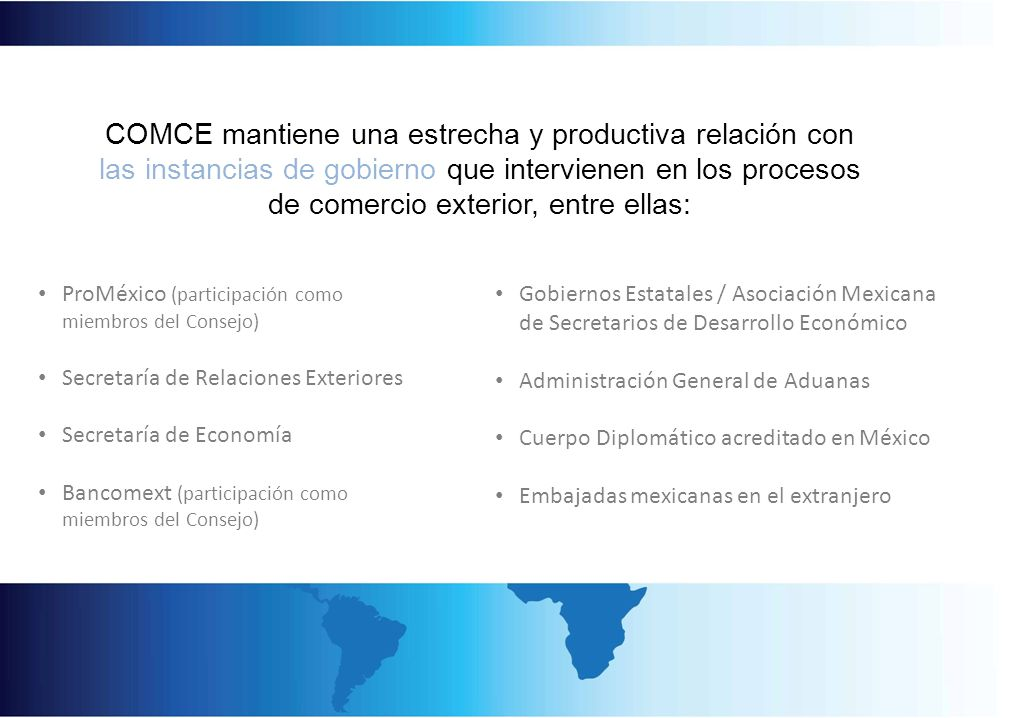 COMCE mantiene una estrecha y productiva relación con las instancias de gobierno que intervienen en los procesos de comercio exterior, entre ellas: