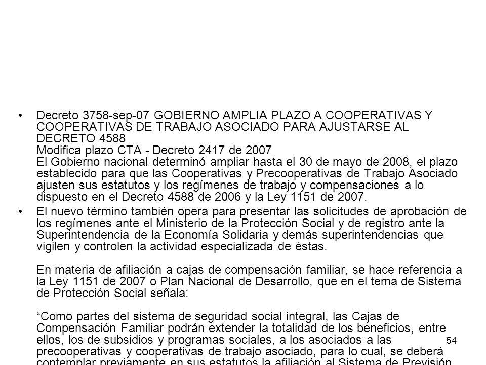Decreto 3758-sep-07 GOBIERNO AMPLIA PLAZO A COOPERATIVAS Y COOPERATIVAS DE TRABAJO ASOCIADO PARA AJUSTARSE AL DECRETO 4588 Modifica plazo CTA - Decreto 2417 de 2007 El Gobierno nacional determinó ampliar hasta el 30 de mayo de 2008, el plazo establecido para que las Cooperativas y Precooperativas de Trabajo Asociado ajusten sus estatutos y los regímenes de trabajo y compensaciones a lo dispuesto en el Decreto 4588 de 2006 y la Ley 1151 de 2007.