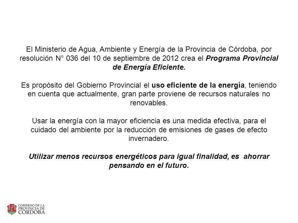 El Ministerio de Agua, Ambiente y Energía de la Provincia de Córdoba, por resolución N° 036 del 10 de septiembre de 2012 crea el Programa Provincial de Energía Eficiente.