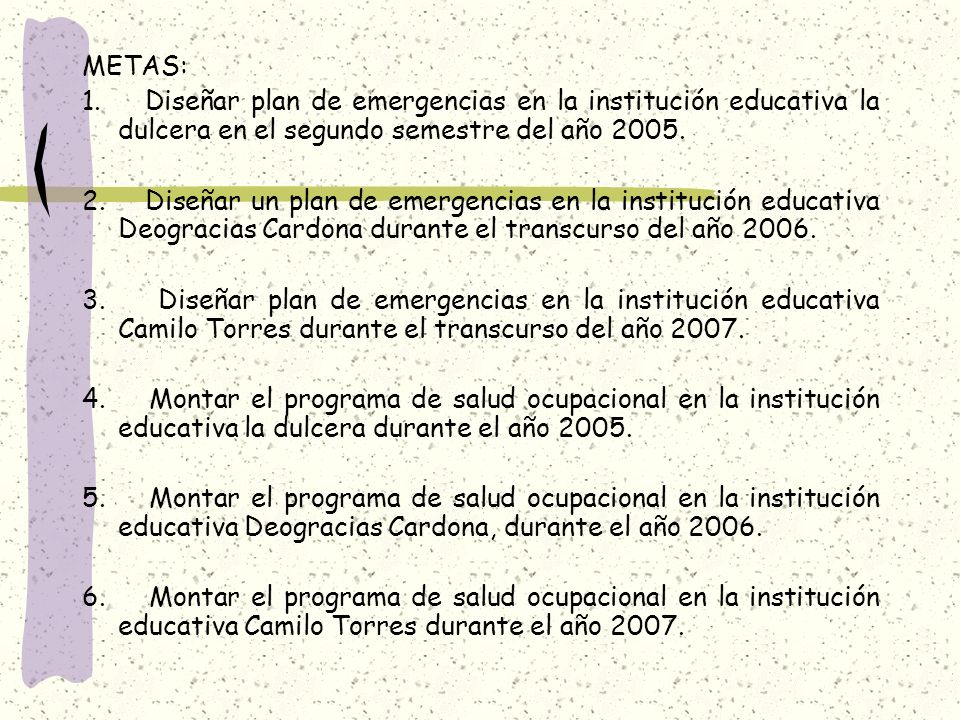 METAS: 1. Diseñar plan de emergencias en la institución educativa la dulcera en el segundo semestre del año 2005.
