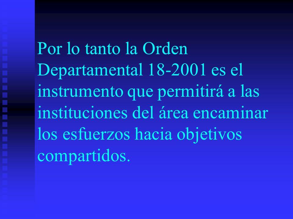 Por lo tanto la Orden Departamental 18-2001 es el instrumento que permitirá a las instituciones del área encaminar los esfuerzos hacia objetivos compartidos.