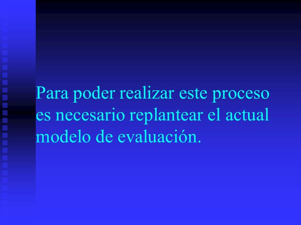 Para poder realizar este proceso es necesario replantear el actual modelo de evaluación.