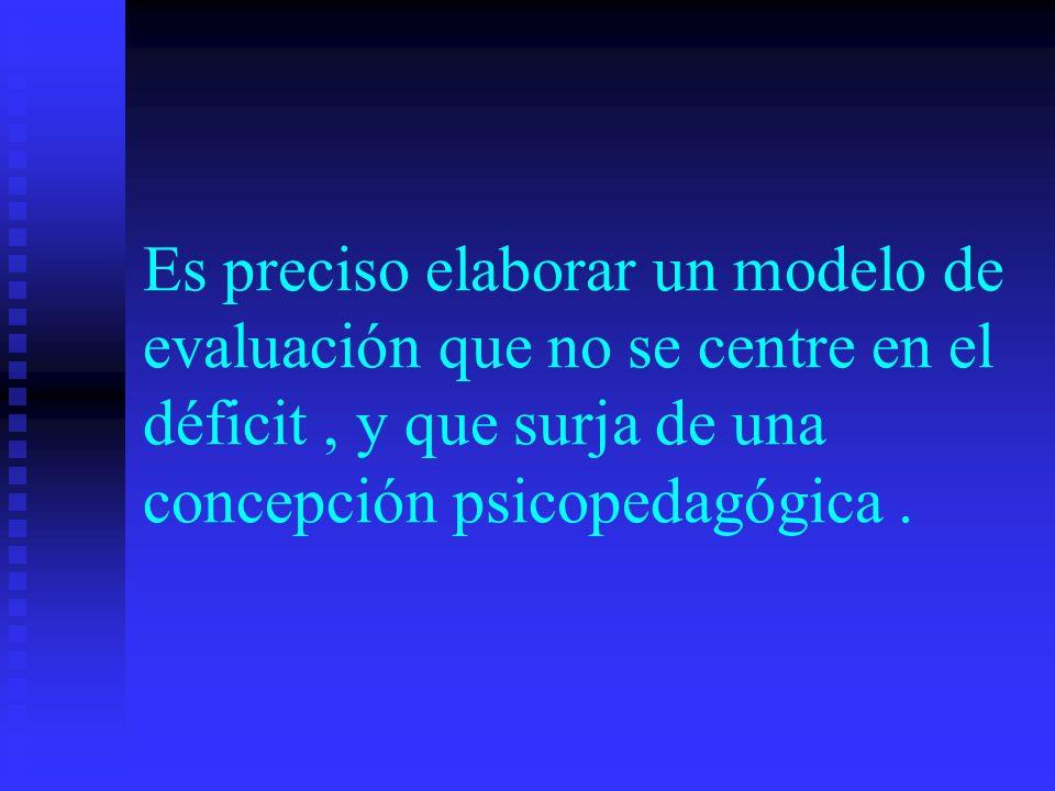 Es preciso elaborar un modelo de evaluación que no se centre en el déficit , y que surja de una concepción psicopedagógica .